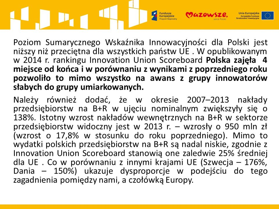 Dziękuję za uwagę Klaudiusz Ostrowski Wydział Informacji i Szkoleń Beneficjentów Mazowiecka Jednostka Wdrażania Programów Unijnych Według statystyk na Mazowszu koncentruje się 38,6% wszystkich nakładów na działalność B+R w kraju (zgodnie z diagnozą zawartą w Regionalnym Programie Operacyjnym Województwa Mazowieckiego 2014–2020) i ich wielkość w relacji do PKB jest dwukrotnie wyższa niż średnia dla Polski.