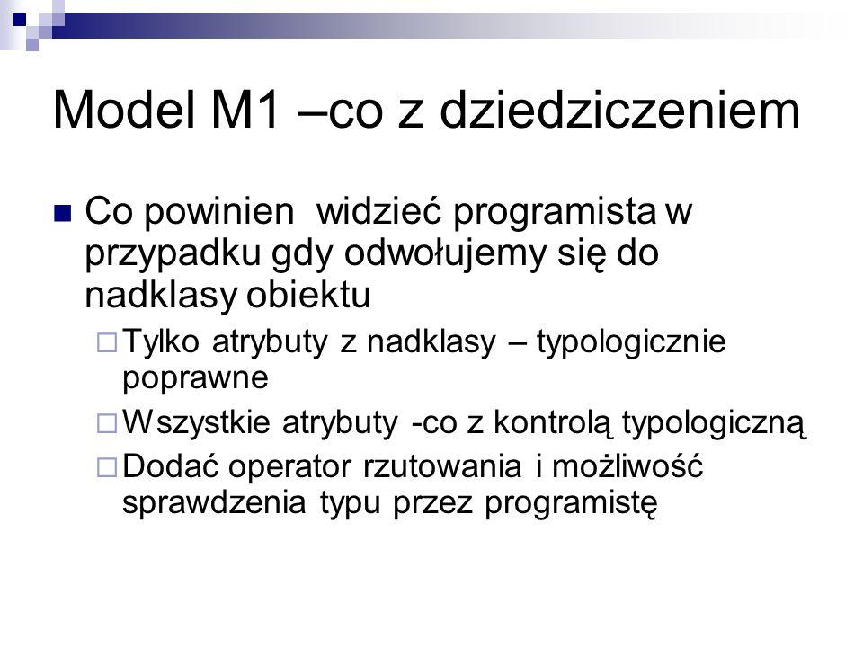 Model M1 –co z dziedziczeniem Co powinien widzieć programista w przypadku gdy odwołujemy się do nadklasy obiektu  Tylko atrybuty z nadklasy – typologicznie poprawne  Wszystkie atrybuty -co z kontrolą typologiczną  Dodać operator rzutowania i możliwość sprawdzenia typu przez programistę