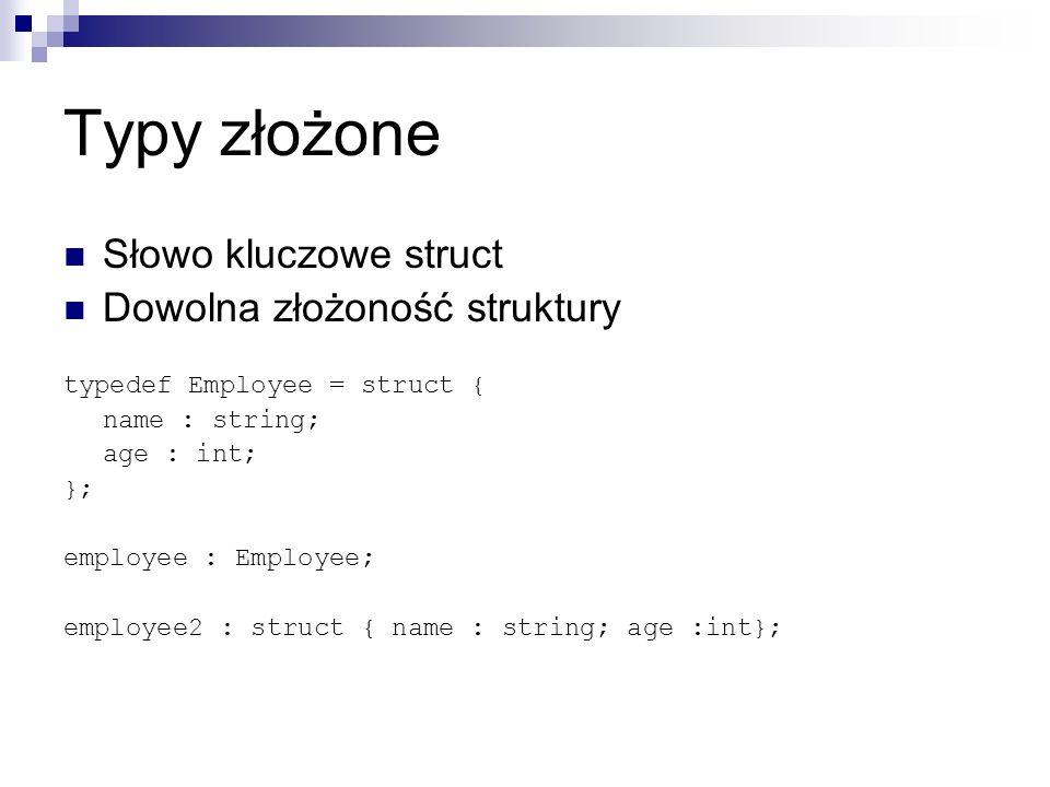 Typy złożone Słowo kluczowe struct Dowolna złożoność struktury typedef Employee = struct { name : string; age : int; }; employee : Employee; employee2 : struct { name : string; age :int};