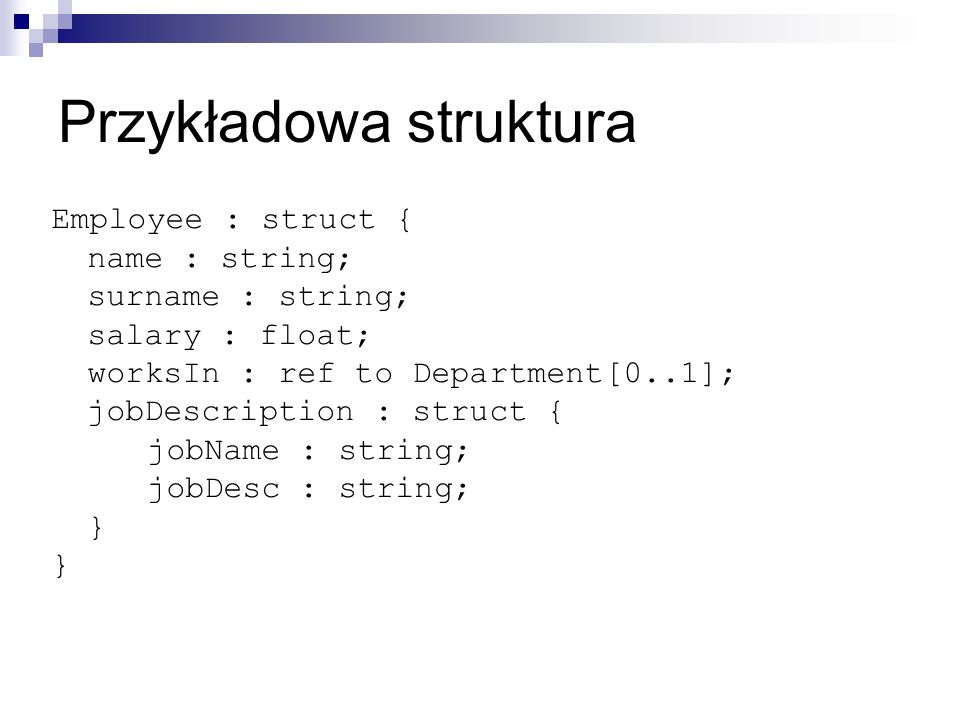 Przykładowa struktura Employee : struct { name : string; surname : string; salary : float; worksIn : ref to Department[0..1]; jobDescription : struct { jobName : string; jobDesc : string; }
