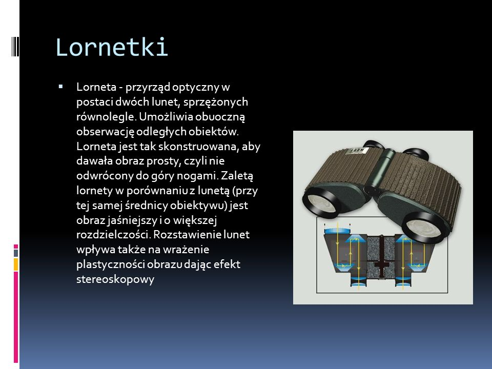 Lornetki  Lorneta - przyrząd optyczny w postaci dwóch lunet, sprzężonych równolegle.