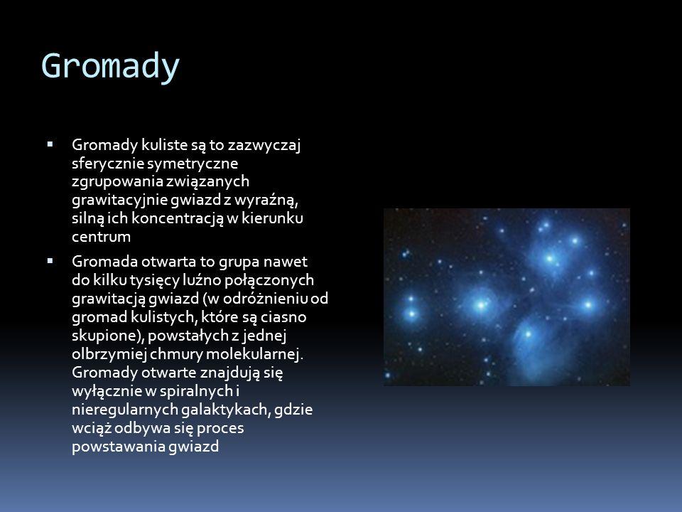 Gromady  Gromady kuliste są to zazwyczaj sferycznie symetryczne zgrupowania związanych grawitacyjnie gwiazd z wyraźną, silną ich koncentracją w kierunku centrum  Gromada otwarta to grupa nawet do kilku tysięcy luźno połączonych grawitacją gwiazd (w odróżnieniu od gromad kulistych, które są ciasno skupione), powstałych z jednej olbrzymiej chmury molekularnej.