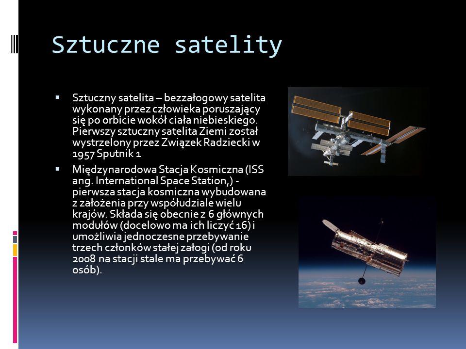 Sztuczne satelity  Sztuczny satelita – bezzałogowy satelita wykonany przez człowieka poruszający się po orbicie wokół ciała niebieskiego.