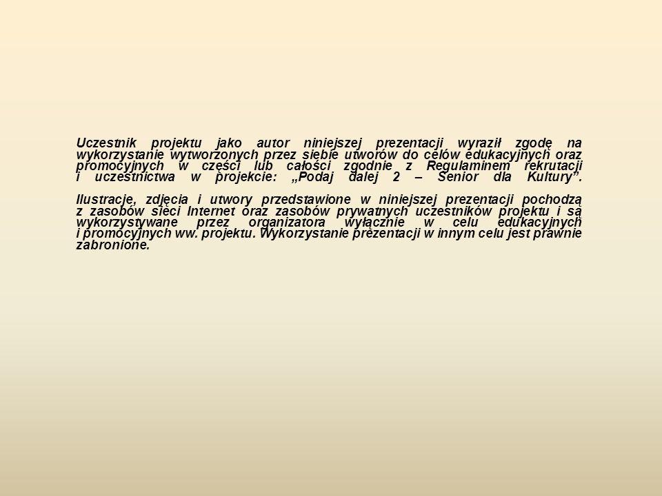 """Uczestnik projektu jako autor niniejszej prezentacji wyraził zgodę na wykorzystanie wytworzonych przez siebie utworów do celów edukacyjnych oraz promocyjnych w części lub całości zgodnie z Regulaminem rekrutacji i uczestnictwa w projekcie: """"Podaj dalej 2 – Senior dla Kultury ."""