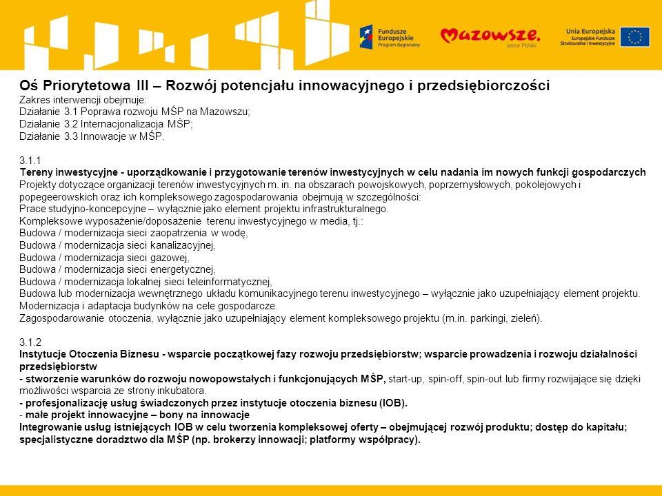 Oś Priorytetowa III – Rozwój potencjału innowacyjnego i przedsiębiorczości Zakres interwencji obejmuje: Działanie 3.1 Poprawa rozwoju MŚP na Mazowszu; Działanie 3.2 Internacjonalizacja MŚP; Działanie 3.3 Innowacje w MŚP.