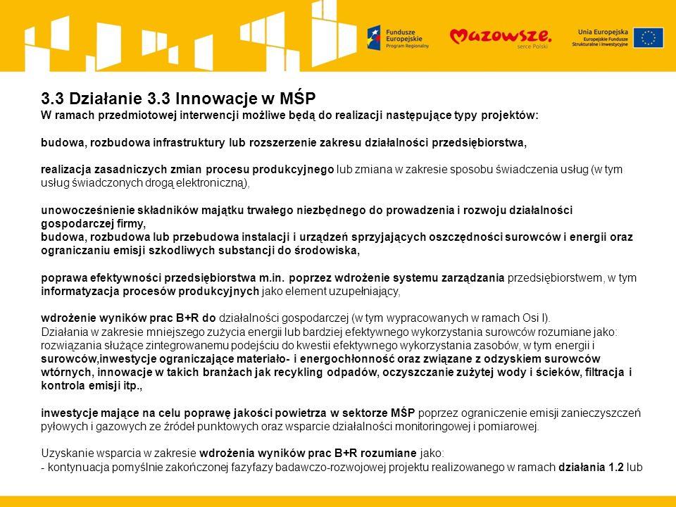 3.3 Działanie 3.3 Innowacje w MŚP W ramach przedmiotowej interwencji możliwe będą do realizacji następujące typy projektów: budowa, rozbudowa infrastruktury lub rozszerzenie zakresu działalności przedsiębiorstwa, realizacja zasadniczych zmian procesu produkcyjnego lub zmiana w zakresie sposobu świadczenia usług (w tym usług świadczonych drogą elektroniczną), unowocześnienie składników majątku trwałego niezbędnego do prowadzenia i rozwoju działalności gospodarczej firmy, budowa, rozbudowa lub przebudowa instalacji i urządzeń sprzyjających oszczędności surowców i energii oraz ograniczaniu emisji szkodliwych substancji do środowiska, poprawa efektywności przedsiębiorstwa m.in.