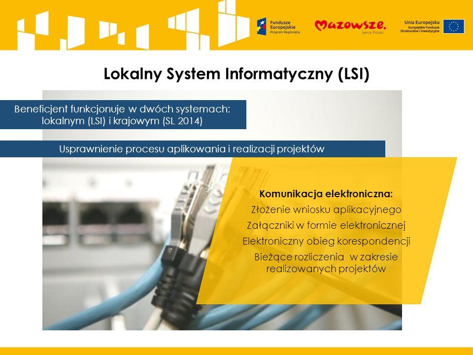 Lokalny System Informatyczny (LSI) Usprawnienie procesu aplikowania i realizacji projektów Beneficjent funkcjonuje w dwóch systemach: lokalnym (LSI) i krajowym (SL 2014) Komunikacja elektroniczna: Złożenie wniosku aplikacyjnego Załączniki w formie elektronicznej Elektroniczny obieg korespondencji Bieżące rozliczenia w zakresie realizowanych projektów
