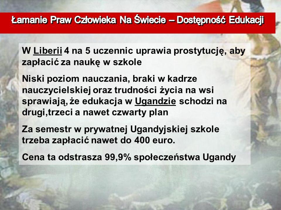 W Liberii 4 na 5 uczennic uprawia prostytucję, aby zapłacić za naukę w szkole Niski poziom nauczania, braki w kadrze nauczycielskiej oraz trudności życia na wsi sprawiają, że edukacja w Ugandzie schodzi na drugi,trzeci a nawet czwarty plan Za semestr w prywatnej Ugandyjskiej szkole trzeba zapłacić nawet do 400 euro.