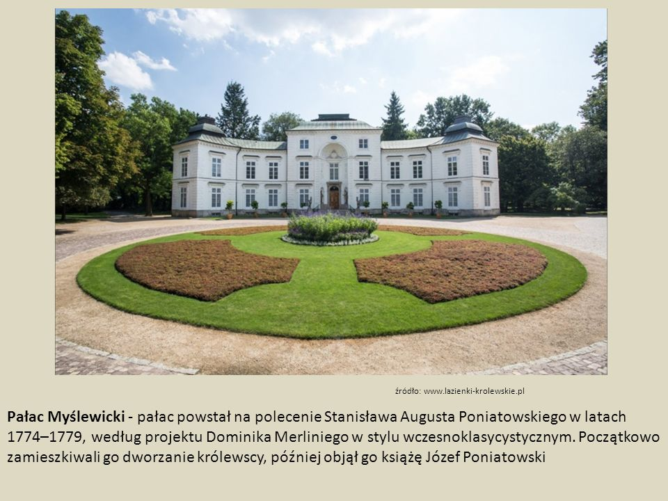 Pałac Myślewicki - pałac powstał na polecenie Stanisława Augusta Poniatowskiego w latach 1774–1779, według projektu Dominika Merliniego w stylu wczesnoklasycystycznym.
