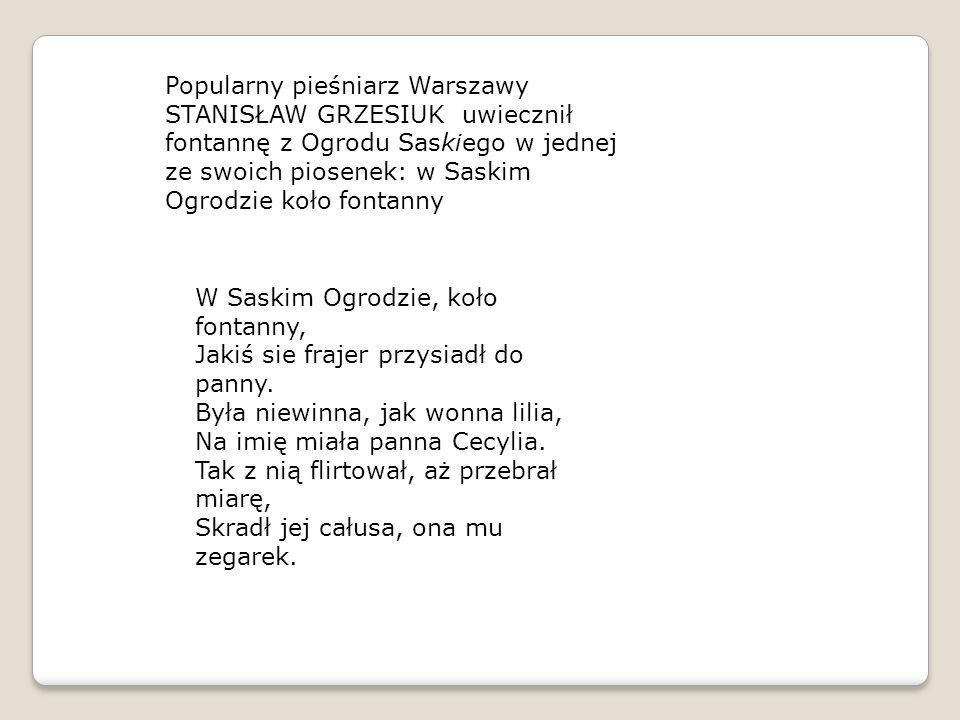 Popularny pieśniarz Warszawy STANISŁAW GRZESIUK uwiecznił fontannę z Ogrodu Saskiego w jednej ze swoich piosenek: w Saskim Ogrodzie koło fontanny W Sa