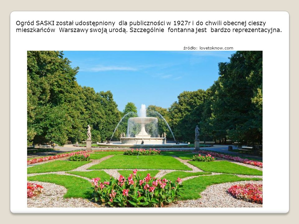 Ogród SASKI został udostępniony dla publiczności w 1927r i do chwili obecnej cieszy mieszkańców Warszawy swoją urodą. Szczególnie fontanna jest bardzo