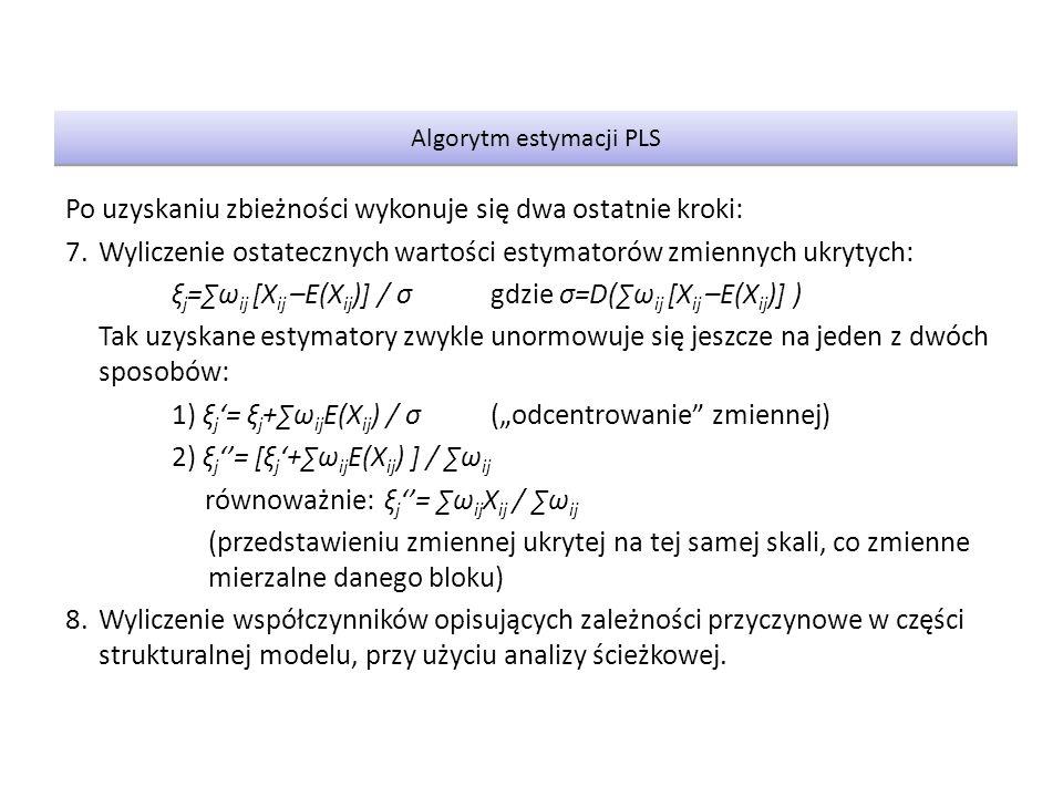 """Po uzyskaniu zbieżności wykonuje się dwa ostatnie kroki: 7.Wyliczenie ostatecznych wartości estymatorów zmiennych ukrytych: ξ j =∑ω ij [X ij –E(X ij )] / σgdzie σ=D(∑ω ij [X ij –E(X ij )] ) Tak uzyskane estymatory zwykle unormowuje się jeszcze na jeden z dwóch sposobów: 1) ξ j '= ξ j +∑ω ij E(X ij ) / σ(""""odcentrowanie zmiennej) 2) ξ j ''= [ξ j '+∑ω ij E(X ij ) ] / ∑ω ij równoważnie:ξ j ''= ∑ω ij X ij / ∑ω ij (przedstawieniu zmiennej ukrytej na tej samej skali, co zmienne mierzalne danego bloku) 8.Wyliczenie współczynników opisujących zależności przyczynowe w części strukturalnej modelu, przy użyciu analizy ścieżkowej."""