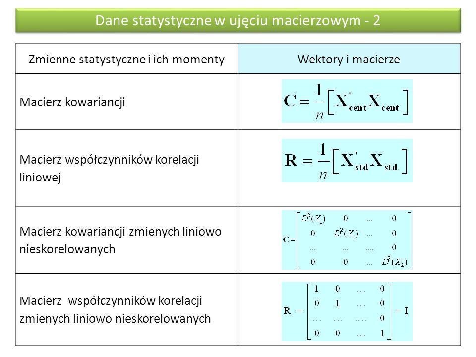 Zmienne statystyczne i ich momentyWektory i macierze Macierz kowariancji Macierz współczynników korelacji liniowej Macierz kowariancji zmienych liniowo nieskorelowanych Macierz współczynników korelacji zmienych liniowo nieskorelowanych Dane statystyczne w ujęciu macierzowym - 2