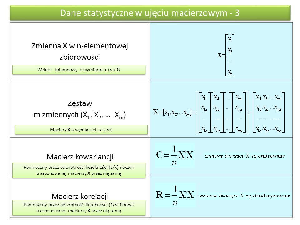Zmienna X w n-elementowej zbiorowości Zestaw m zmiennych (X 1, X 2, …, X m ) Macierz kowariancji Macierz korelacji Dane statystyczne w ujęciu macierzowym - 3 Wektor kolumnowy o wymiarach (n x 1) Macierz X o wymiarach (n x m) Pomnożony przez odwrotność liczebności (1/n) iloczyn trasponowanej macierzy X przez nią samą