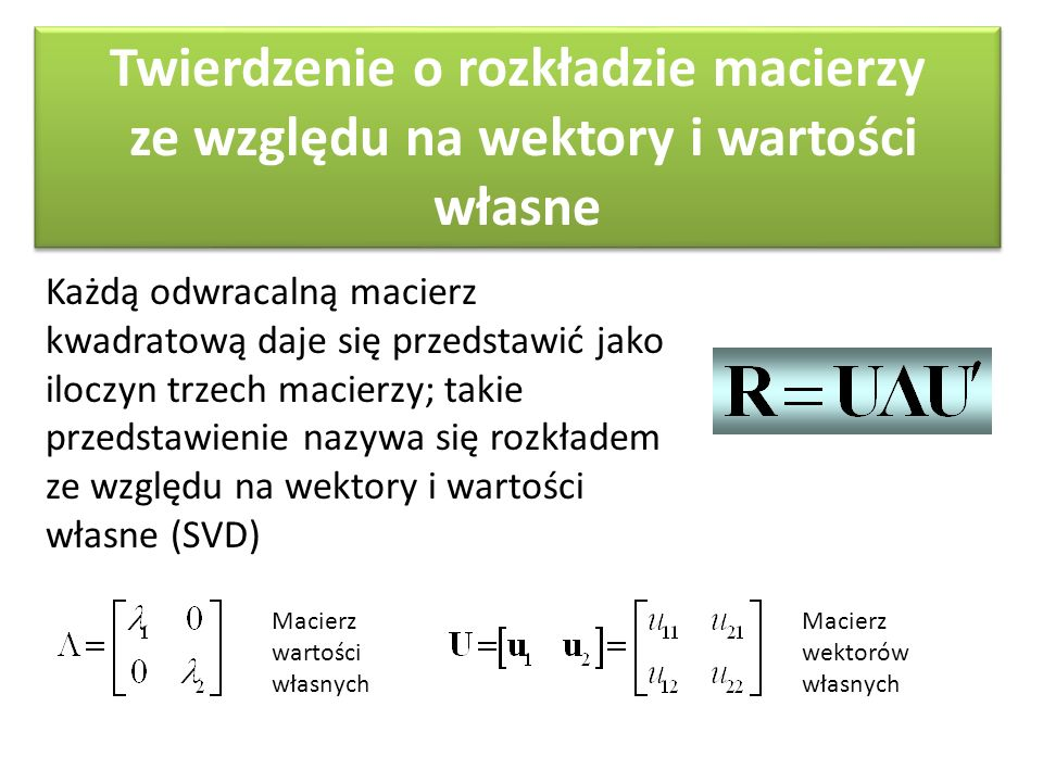 Twierdzenie o rozkładzie macierzy ze względu na wektory i wartości własne Każdą odwracalną macierz kwadratową daje się przedstawić jako sumę macierzy generowanych przez jej wektory i wartości własne