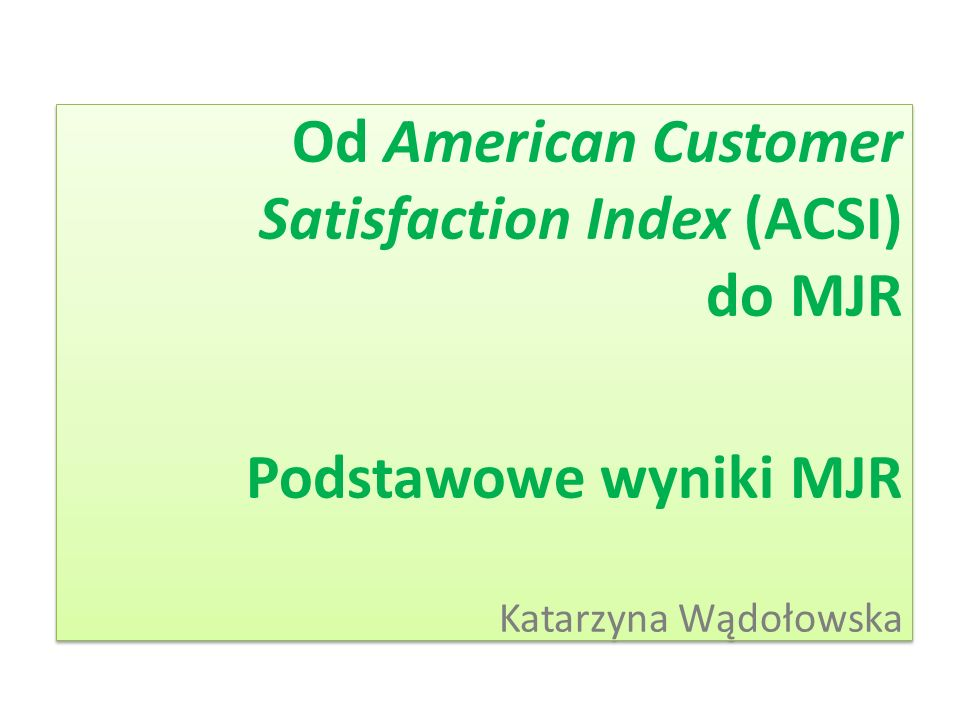 ACSI Amerykański Indeks Satysfakcji Klienta (ACSI) Przedstawiony jesienią 1994 roku przez Claesa Fornella Pierwowzór: Szwedzki Barometr Satysfakcji Klienta z 1989 roku Wskaźnik długookresowej wydajności ekonomicznej państwa oraz sektora prywatnego Pomiar wydajności oparty na subiektywnej ewaluacji jakości dóbr i usług nabywanych w USA, dokonywanej przez konsumentów Odzwierciedla satysfakcję z dóbr i usług dostępnych na rynku krajowym Pozwala oszacować przyszłe zyski przedsiębiorstwa, promować jakość i zwiększać konkurencyjność firm ACSI obejmuje 100 instytucji federalnych dostarczających 200 usług publicznych