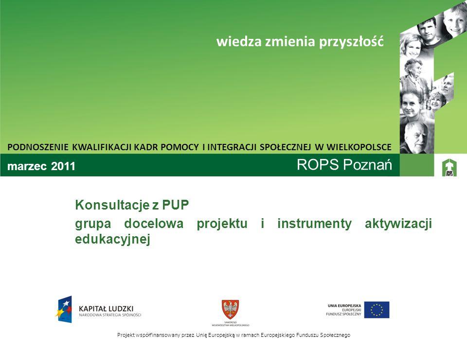 ROPS Poznań Konsultacje z PUP grupa docelowa projektu i instrumenty aktywizacji edukacyjnej PODNOSZENIE KWALIFIKACJI KADR POMOCY I INTEGRACJI SPOŁECZN