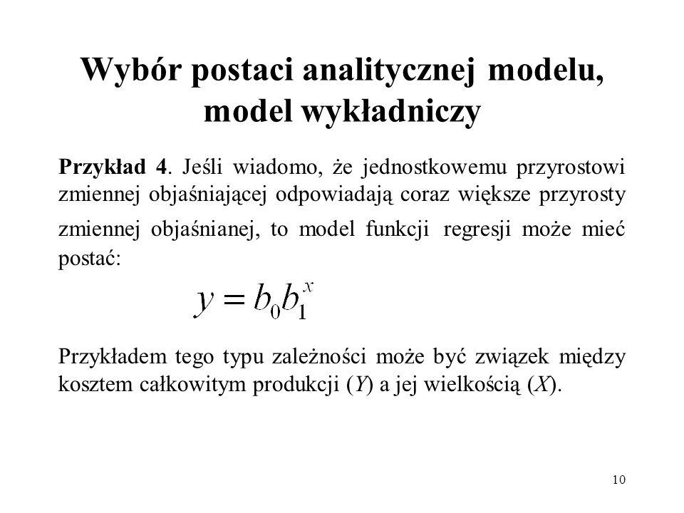 10 Wybór postaci analitycznej modelu, model wykładniczy Przykład 4. Jeśli wiadomo, że jednostkowemu przyrostowi zmiennej objaśniającej odpowiadają cor
