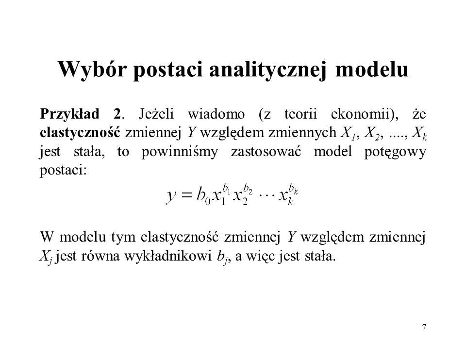 7 Wybór postaci analitycznej modelu Przykład 2. Jeżeli wiadomo (z teorii ekonomii), że elastyczność zmiennej Y względem zmiennych X 1, X 2,...., X k j