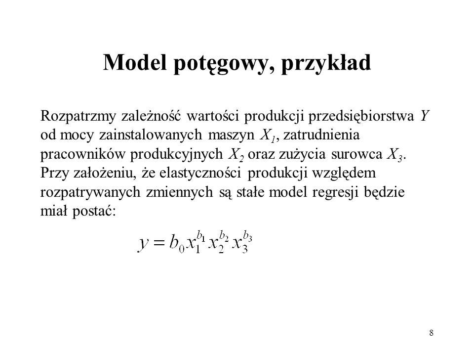 8 Model potęgowy, przykład Rozpatrzmy zależność wartości produkcji przedsiębiorstwa Y od mocy zainstalowanych maszyn X 1, zatrudnienia pracowników pro