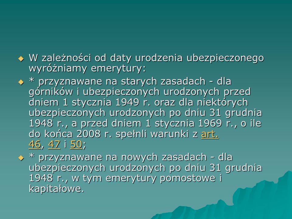  W zależności od daty urodzenia ubezpieczonego wyróżniamy emerytury:  * przyznawane na starych zasadach - dla górników i ubezpieczonych urodzonych przed dniem 1 stycznia 1949 r.