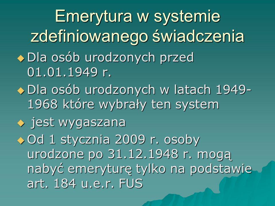 Emerytura w systemie zdefiniowanego świadczenia  Dla osób urodzonych przed 01.01.1949 r.  Dla osób urodzonych w latach 1949- 1968 które wybrały ten