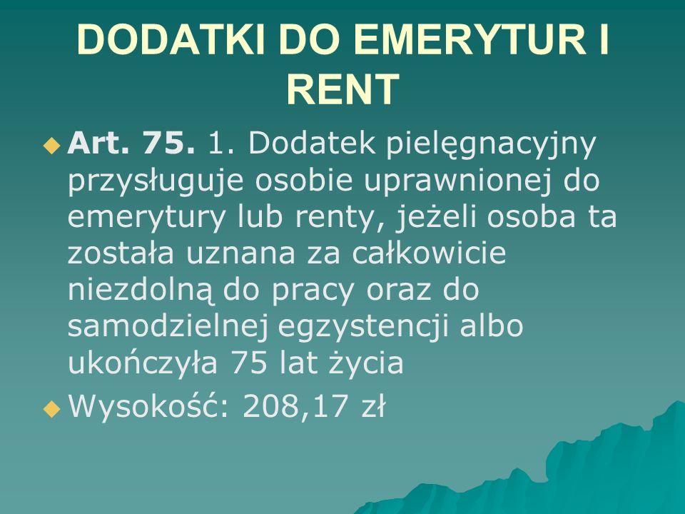 DODATKI DO EMERYTUR I RENT   Art. 75. 1. Dodatek pielęgnacyjny przysługuje osobie uprawnionej do emerytury lub renty, jeżeli osoba ta została uznana
