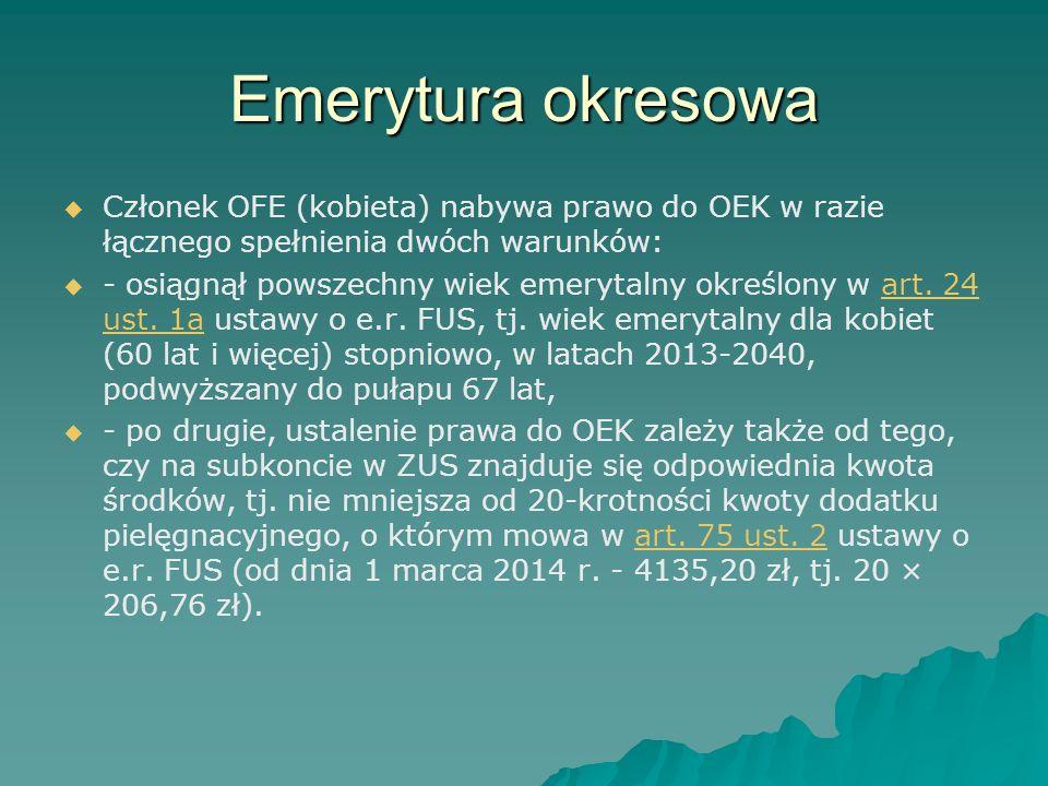 Emerytura okresowa   Członek OFE (kobieta) nabywa prawo do OEK w razie łącznego spełnienia dwóch warunków:   - osiągnął powszechny wiek emerytalny
