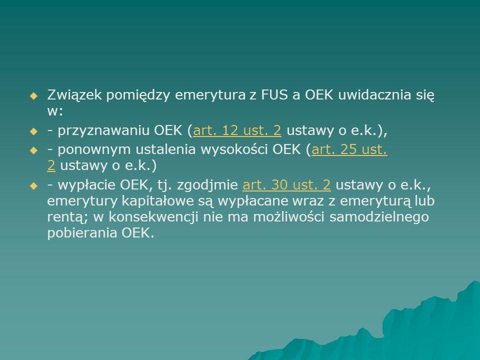   Związek pomiędzy emerytura z FUS a OEK uwidacznia się w:   - przyznawaniu OEK (art. 12 ust. 2 ustawy o e.k.),art. 12 ust. 2   - ponownym ustal