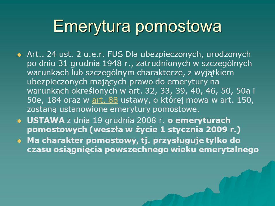 Emerytura pomostowa   Art.. 24 ust. 2 u.e.r. FUS Dla ubezpieczonych, urodzonych po dniu 31 grudnia 1948 r., zatrudnionych w szczególnych warunkach l