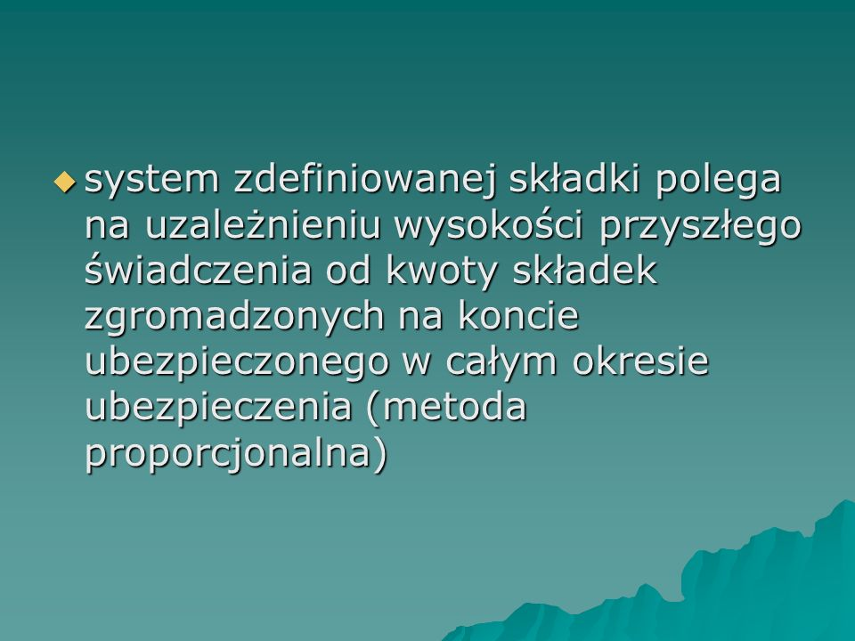  system zdefiniowanej składki polega na uzależnieniu wysokości przyszłego świadczenia od kwoty składek zgromadzonych na koncie ubezpieczonego w całym okresie ubezpieczenia (metoda proporcjonalna)