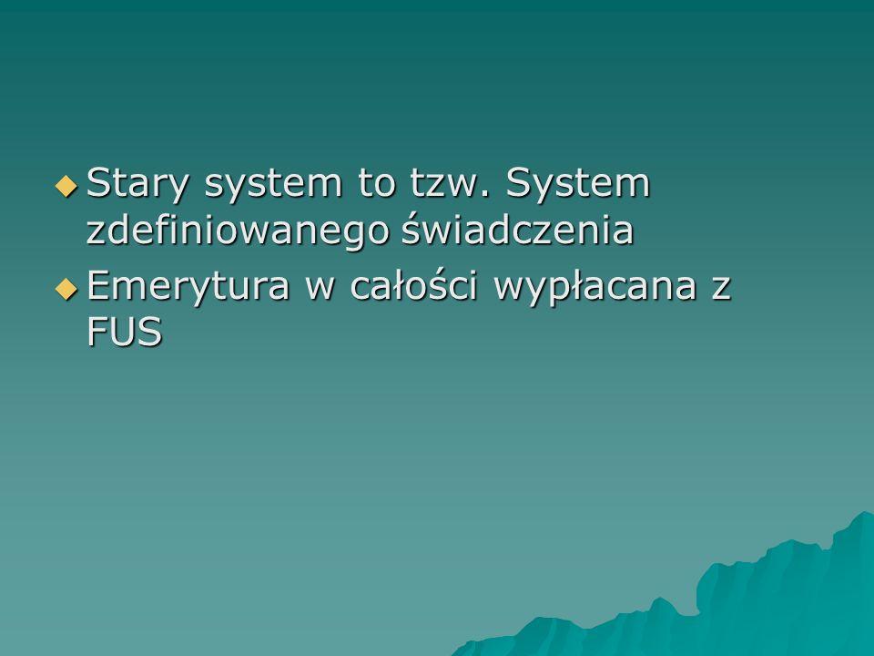  Stary system to tzw. System zdefiniowanego świadczenia  Emerytura w całości wypłacana z FUS