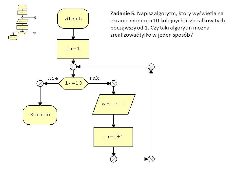 Zadanie 5. Napisz algorytm, który wyświetla na ekranie monitora 10 kolejnych liczb całkowitych począwszy od 1. Czy taki algorytm można zrealizować tyl