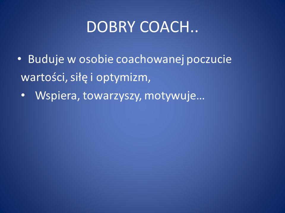 DOBRY COACH.. Buduje w osobie coachowanej poczucie wartości, siłę i optymizm, Wspiera, towarzyszy, motywuje…