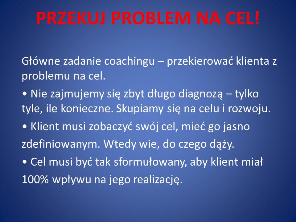 PRZEKUJ PROBLEM NA CEL! Główne zadanie coachingu – przekierować klienta z problemu na cel. Nie zajmujemy się zbyt długo diagnozą – tylko tyle, ile kon