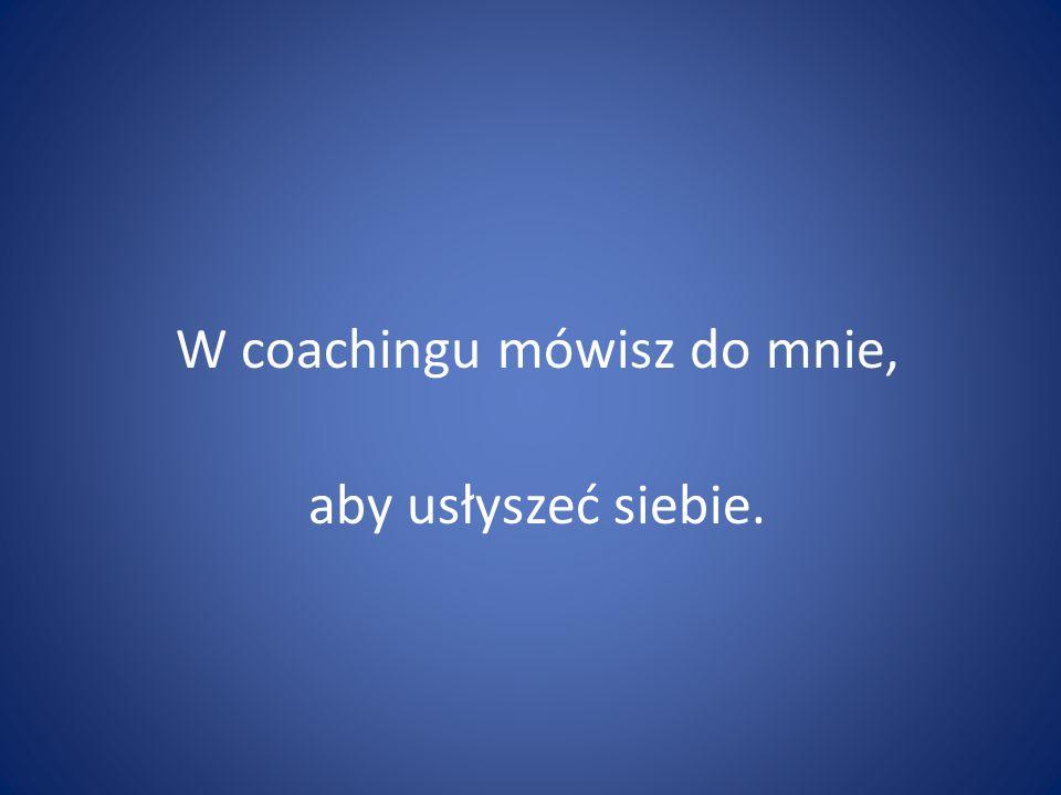 W coachingu mówisz do mnie, aby usłyszeć siebie.