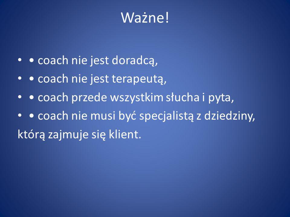 Ważne! coach nie jest doradcą, coach nie jest terapeutą, coach przede wszystkim słucha i pyta, coach nie musi być specjalistą z dziedziny, którą zajmu