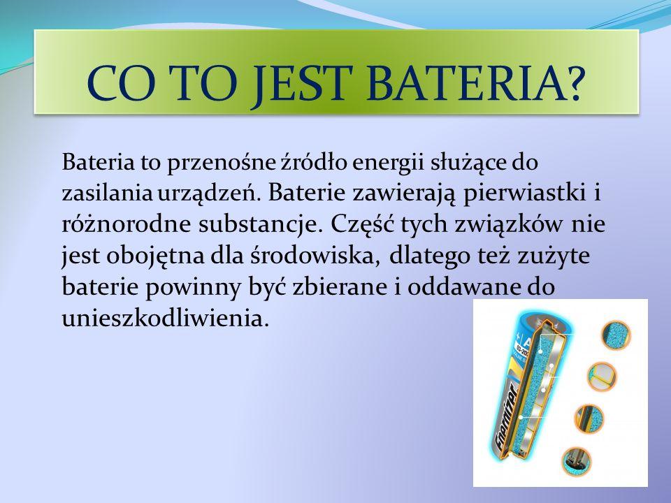 CO TO JEST BATERIA? Bateria to przenośne źródło energii służące do zasilania urządzeń. Baterie zawierają pierwiastki i różnorodne substancje. Część ty