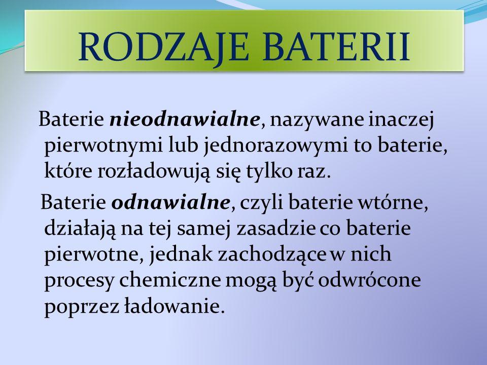 RODZAJE BATERII Baterie nieodnawialne, nazywane inaczej pierwotnymi lub jednorazowymi to baterie, które rozładowują się tylko raz. Baterie odnawialne,