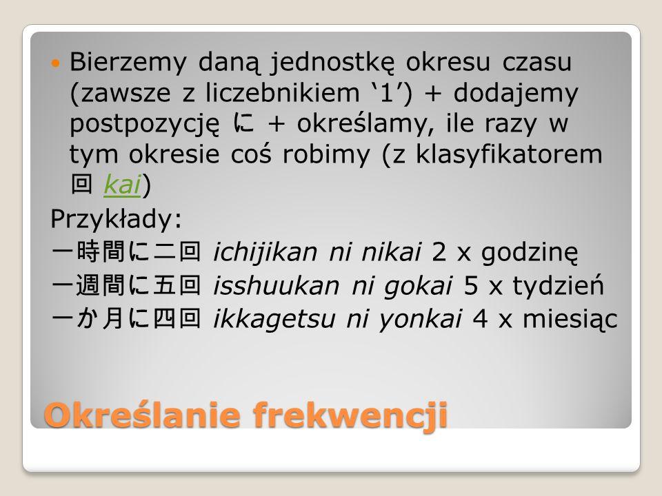 Określanie frekwencji Bierzemy daną jednostkę okresu czasu (zawsze z liczebnikiem '1') + dodajemy postpozycję に + określamy, ile razy w tym okresie coś robimy (z klasyfikatorem 回 kai)kai Przykłady: 一時間に二回 ichijikan ni nikai 2 x godzinę 一週間に五回 isshuukan ni gokai 5 x tydzień 一か月に四回 ikkagetsu ni yonkai 4 x miesiąc