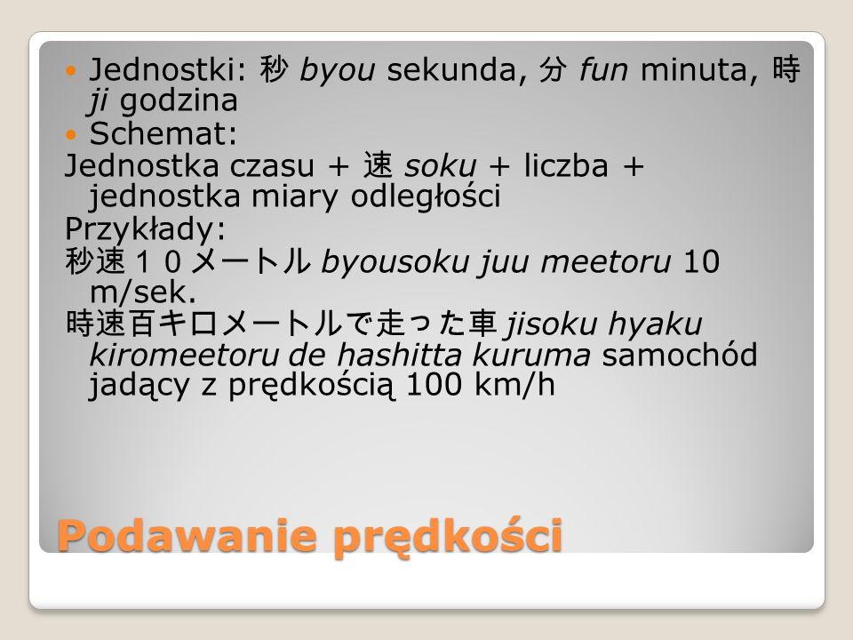 Podawanie prędkości Jednostki: 秒 byou sekunda, 分 fun minuta, 時 ji godzina Schemat: Jednostka czasu + 速 soku + liczba + jednostka miary odległości Przykłady: 秒速10メートル byousoku juu meetoru 10 m/sek.