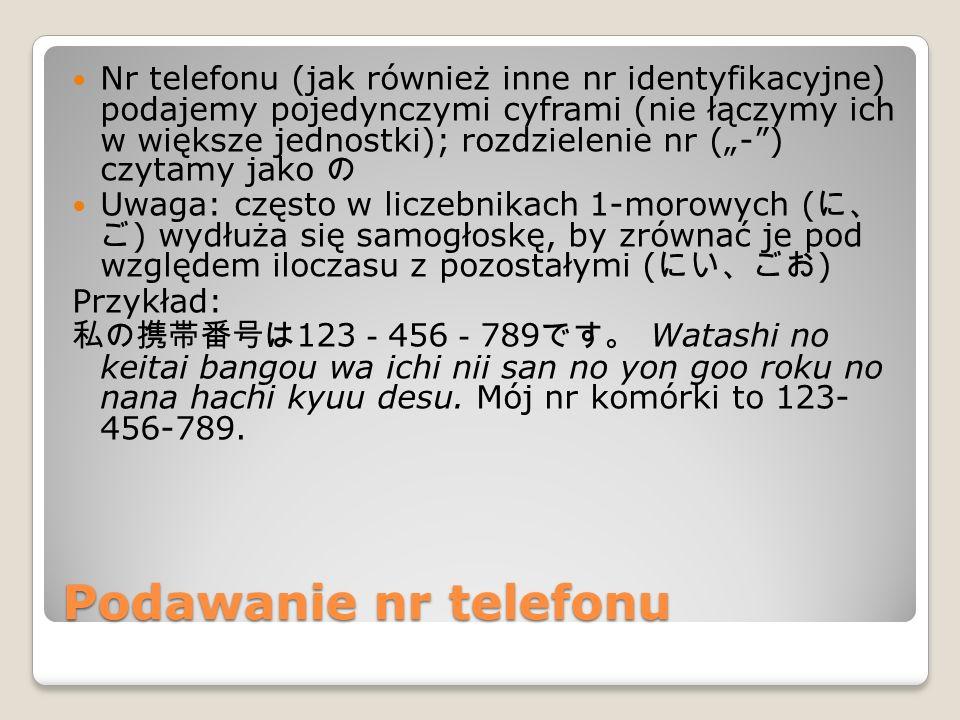"""Podawanie nr telefonu Nr telefonu (jak również inne nr identyfikacyjne) podajemy pojedynczymi cyframi (nie łączymy ich w większe jednostki); rozdzielenie nr (""""- ) czytamy jako の Uwaga: często w liczebnikach 1-morowych ( に、 ご ) wydłuża się samogłoskę, by zrównać je pod względem iloczasu z pozostałymi ( にい、ごお ) Przykład: 私の携帯番号は 123 - 456 - 789 です。 Watashi no keitai bangou wa ichi nii san no yon goo roku no nana hachi kyuu desu."""