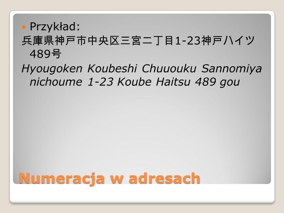 Numeracja w adresach Przykład: 兵庫県神戸市中央区三宮二丁目 1-23 神戸ハイツ 489 号 Hyougoken Koubeshi Chuuouku Sannomiya nichoume 1-23 Koube Haitsu 489 gou