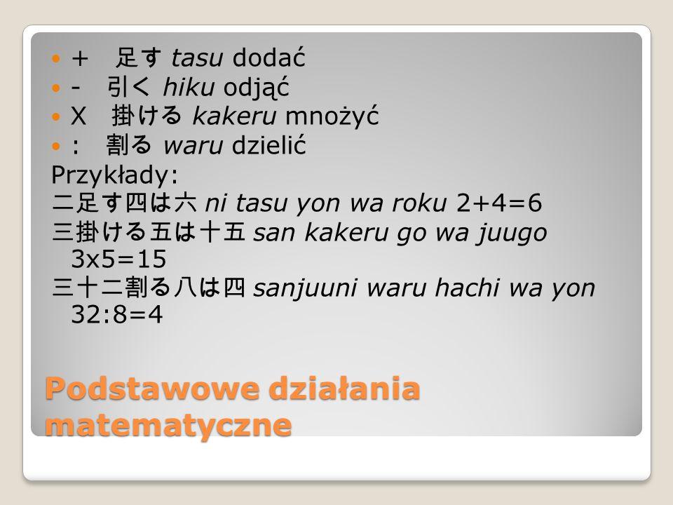 Podstawowe działania matematyczne + 足す tasu dodać - 引く hiku odjąć X 掛ける kakeru mnożyć : 割る waru dzielić Przykłady: 二足す四は六 ni tasu yon wa roku 2+4=6 三掛ける五は十五 san kakeru go wa juugo 3x5=15 三十二割る八は四 sanjuuni waru hachi wa yon 32:8=4