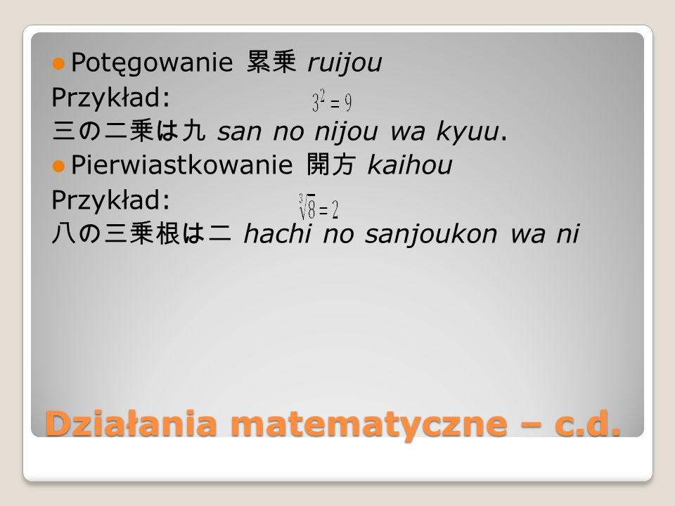 Działania matematyczne – c.d. Potęgowanie 累乗 ruijou Przykład: 三の二乗は九 san no nijou wa kyuu.