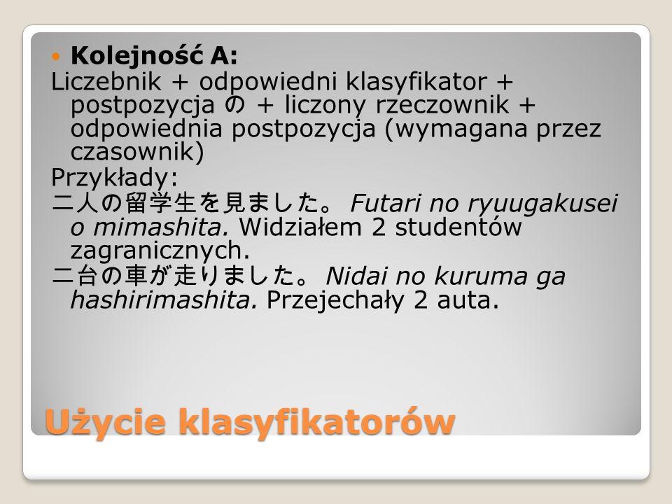 Użycie klasyfikatorów Kolejność A: Liczebnik + odpowiedni klasyfikator + postpozycja の + liczony rzeczownik + odpowiednia postpozycja (wymagana przez czasownik) Przykłady: 二人の留学生を見ました。 Futari no ryuugakusei o mimashita.