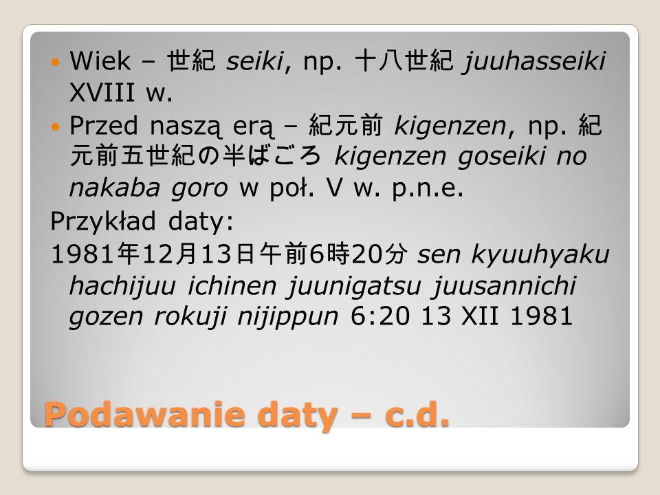 Podawanie okresu czasu Jednostki: 秒 byou sekunda, 分 fun minuta, 時 ji godzina, 日 ka/nichi dzień, 週 shuu tydzień, 月 (kagetsu *) miesiąc, 年 nen rok Przy podawaniu okresu czasu dodaje się na końcu sufiks ~ 間 kan.