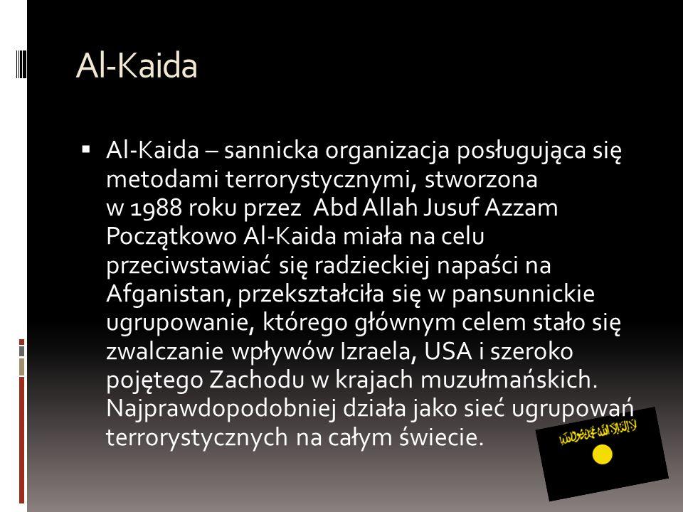 Al-Kaida  Al-Kaida – sannicka organizacja posługująca się metodami terrorystycznymi, stworzona w 1988 roku przez Abd Allah Jusuf Azzam Początkowo Al-Kaida miała na celu przeciwstawiać się radzieckiej napaści na Afganistan, przekształciła się w pansunnickie ugrupowanie, którego głównym celem stało się zwalczanie wpływów Izraela, USA i szeroko pojętego Zachodu w krajach muzułmańskich.