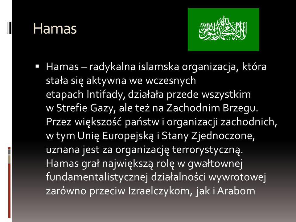 Hamas  Hamas – radykalna islamska organizacja, która stała się aktywna we wczesnych etapach Intifady, działała przede wszystkim w Strefie Gazy, ale też na Zachodnim Brzegu.