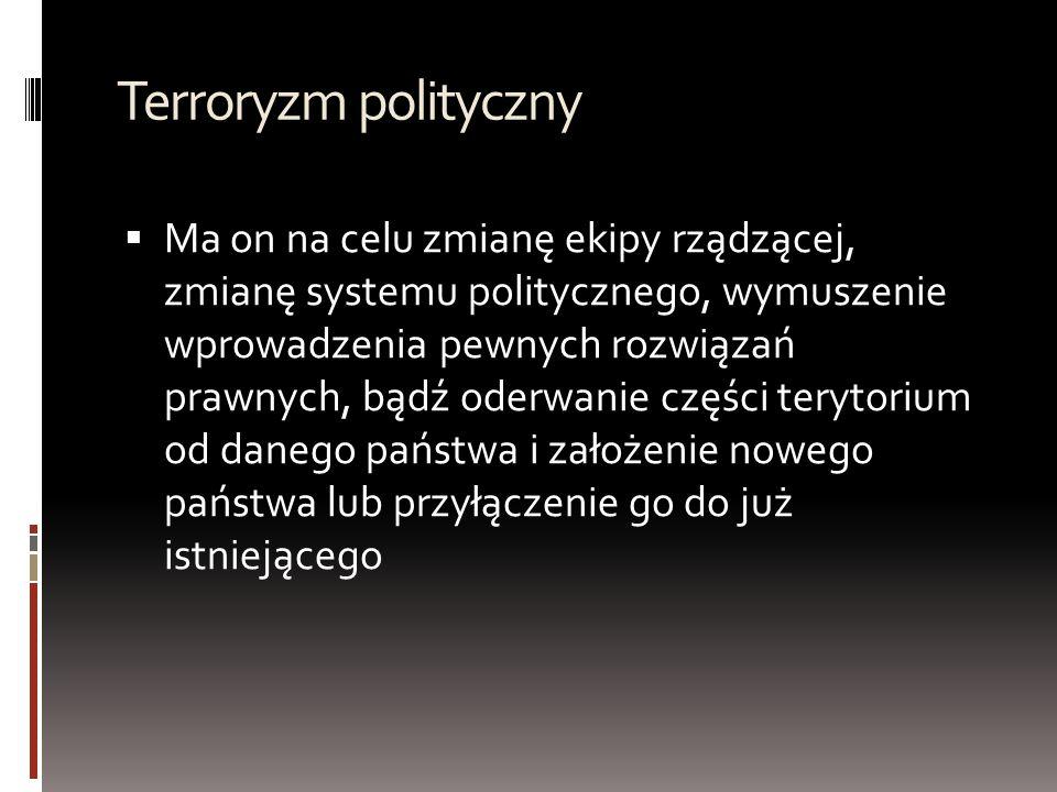 Terroryzm polityczny  Ma on na celu zmianę ekipy rządzącej, zmianę systemu politycznego, wymuszenie wprowadzenia pewnych rozwiązań prawnych, bądź oderwanie części terytorium od danego państwa i założenie nowego państwa lub przyłączenie go do już istniejącego